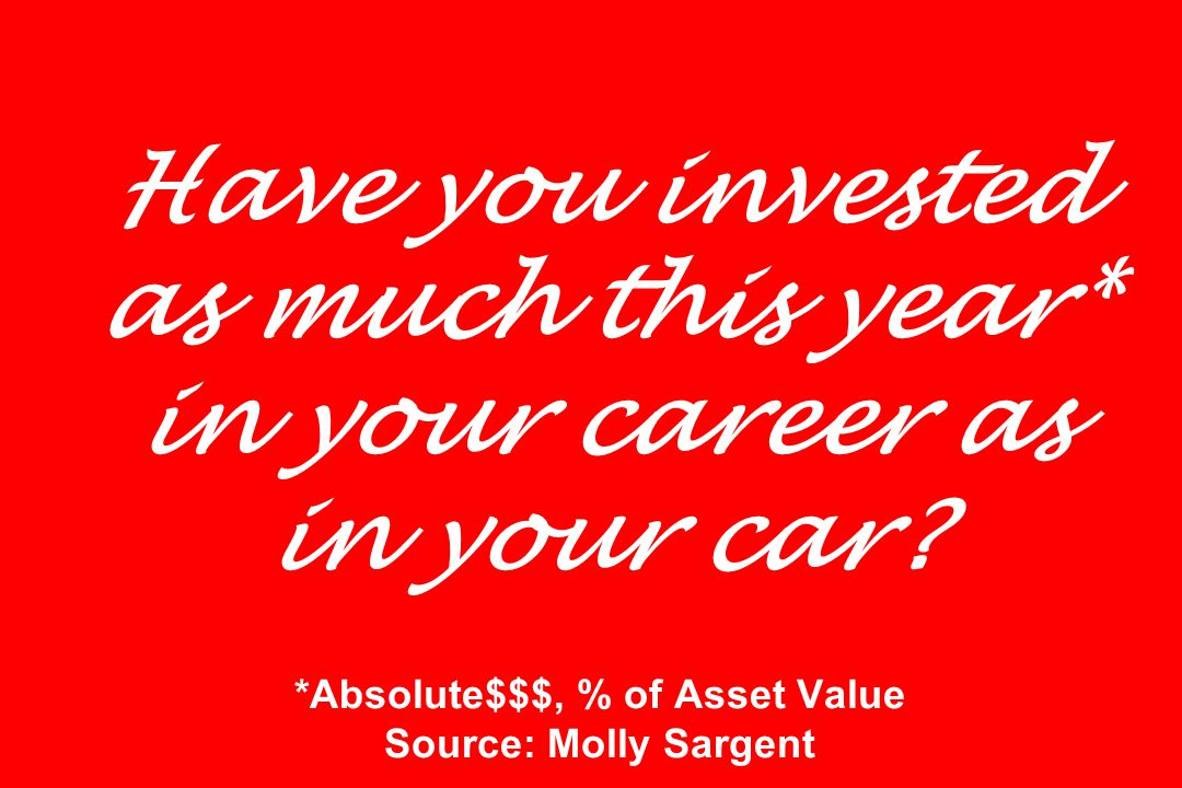 Have you invested as much this year* in your career as in your car.