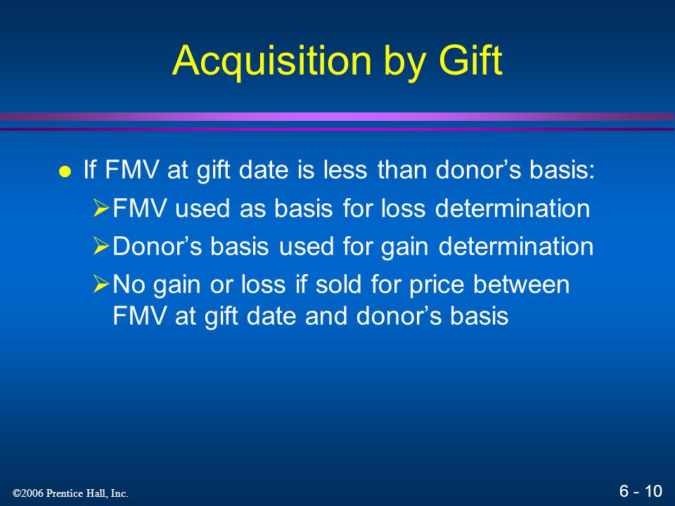6 - 9 ©2006 Prentice Hall, Inc. Acquisition by Gift Donee's basis = donor's basis + portion of gift taxes due to appreciation (but total cannot exceed