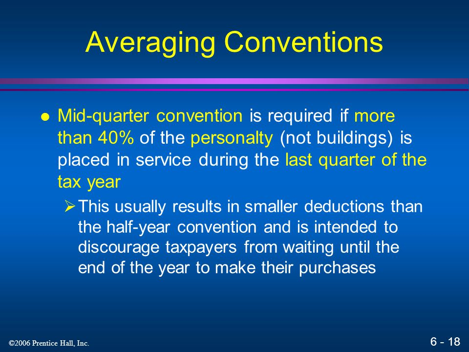 6 - 17 ©2006 Prentice Hall, Inc. Averaging Conventions Under the half-year convention a depreciation deduction is taken for half of a full year's depr