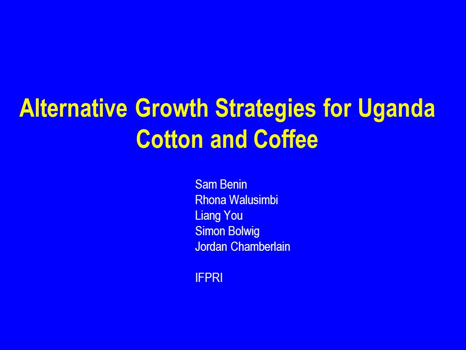 Alternative Growth Strategies for Uganda Cotton and Coffee Sam Benin Rhona Walusimbi Liang You Simon Bolwig Jordan Chamberlain IFPRI