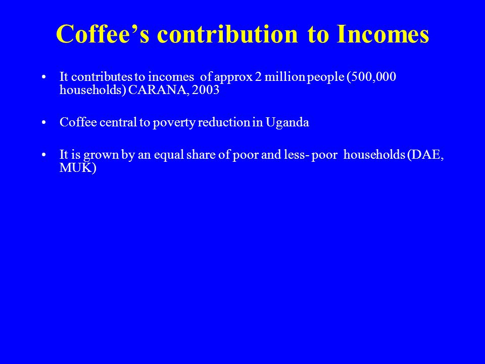 Coffee's contribution to Incomes It contributes to incomes of approx 2 million people (500,000 households) CARANA, 2003 Coffee central to poverty reduction in Uganda It is grown by an equal share of poor and less- poor households (DAE, MUK)