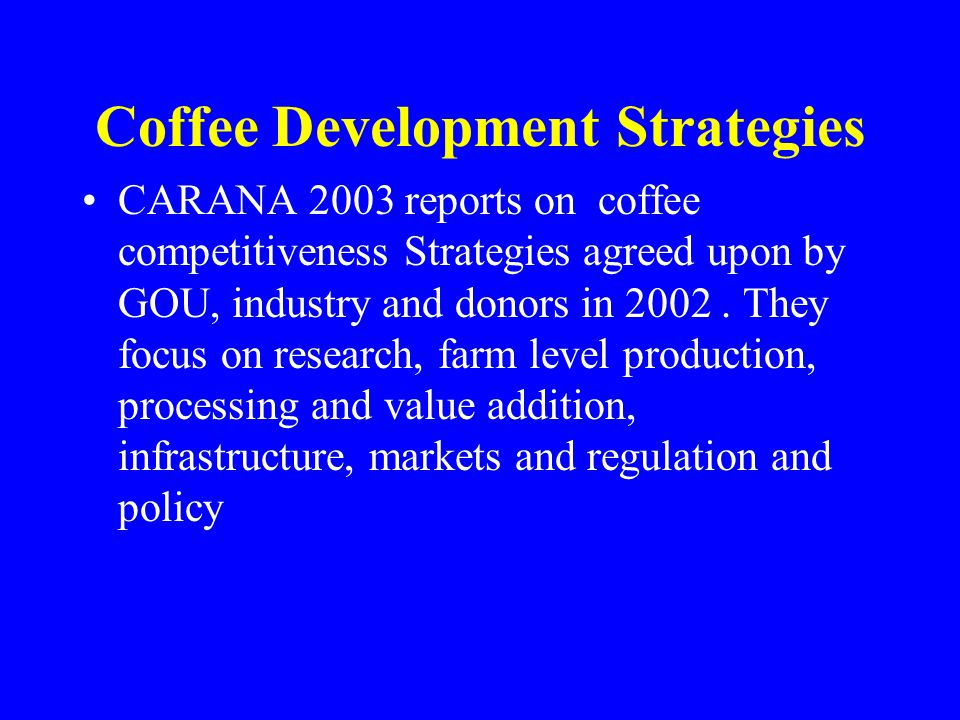 Coffee Development Strategies CARANA 2003 reports on coffee competitiveness Strategies agreed upon by GOU, industry and donors in 2002.