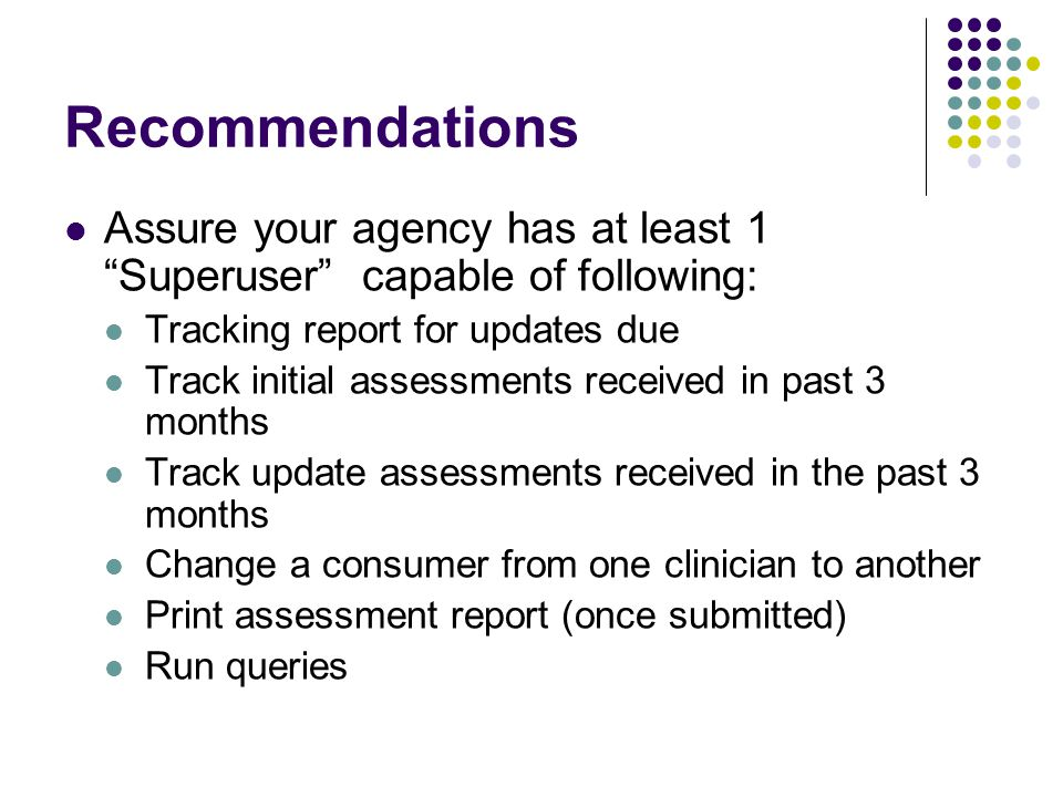 Recommendations Assure your agency has at least 1 Superuser capable of following: Tracking report for updates due Track initial assessments received in past 3 months Track update assessments received in the past 3 months Change a consumer from one clinician to another Print assessment report (once submitted) Run queries