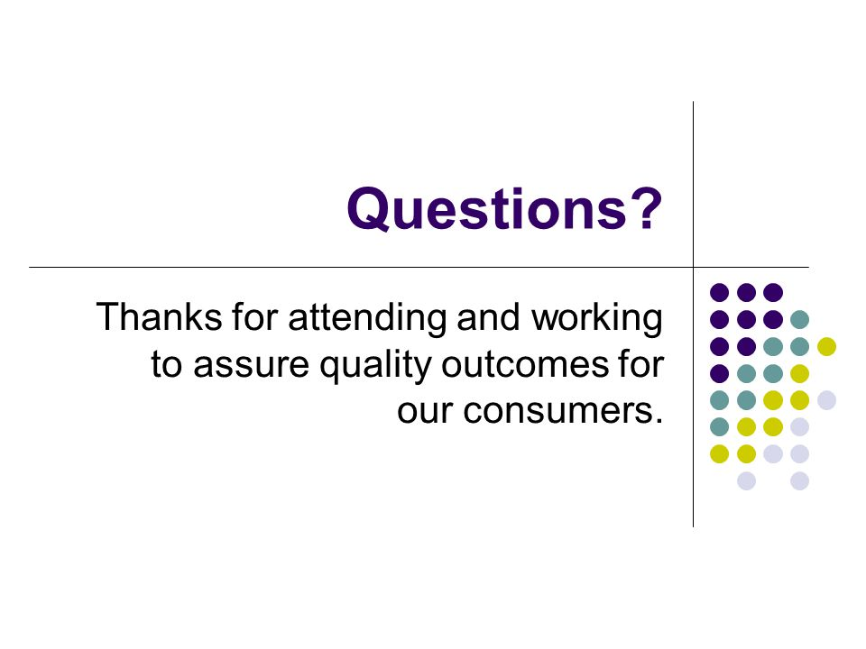 Questions Thanks for attending and working to assure quality outcomes for our consumers.