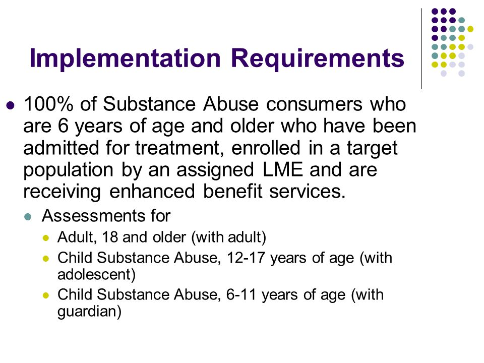Implementation Requirements 100% of Substance Abuse consumers who are 6 years of age and older who have been admitted for treatment, enrolled in a target population by an assigned LME and are receiving enhanced benefit services.
