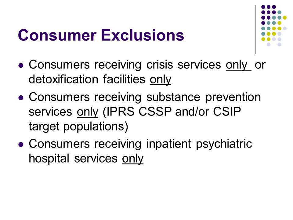 Consumer Exclusions Consumers receiving crisis services only or detoxification facilities only Consumers receiving substance prevention services only (IPRS CSSP and/or CSIP target populations) Consumers receiving inpatient psychiatric hospital services only