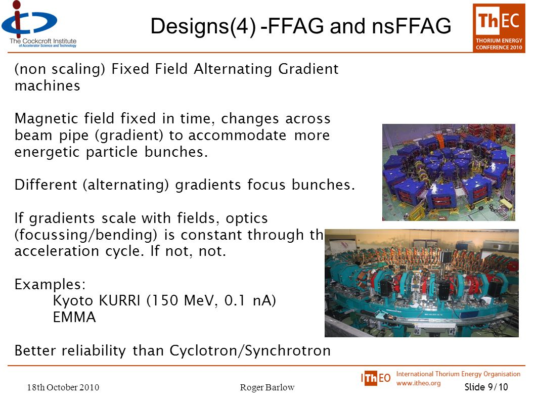 18th October 2010Roger Barlow Slide 9/10 Designs(4) -FFAG and nsFFAG (non scaling) Fixed Field Alternating Gradient machines Magnetic field fixed in time, changes across beam pipe (gradient) to accommodate more energetic particle bunches.