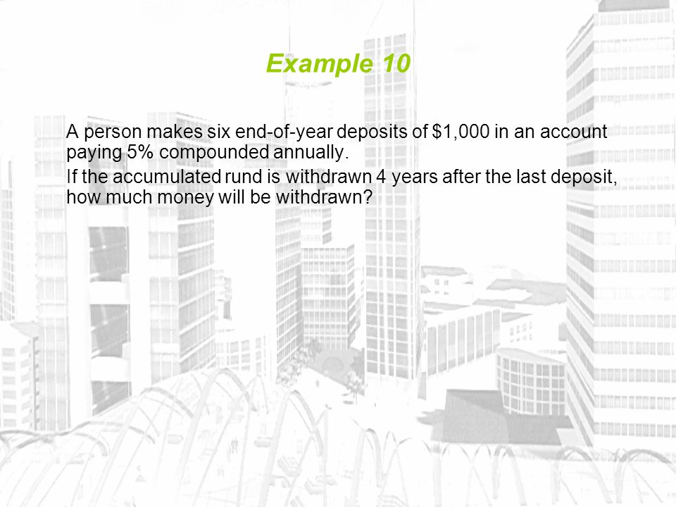 Example 10 A person makes six end-of-year deposits of $1,000 in an account paying 5% compounded annually.
