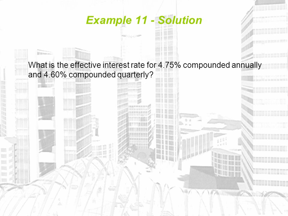 Example 11 - Solution What is the effective interest rate for 4.75% compounded annually and 4.60% compounded quarterly