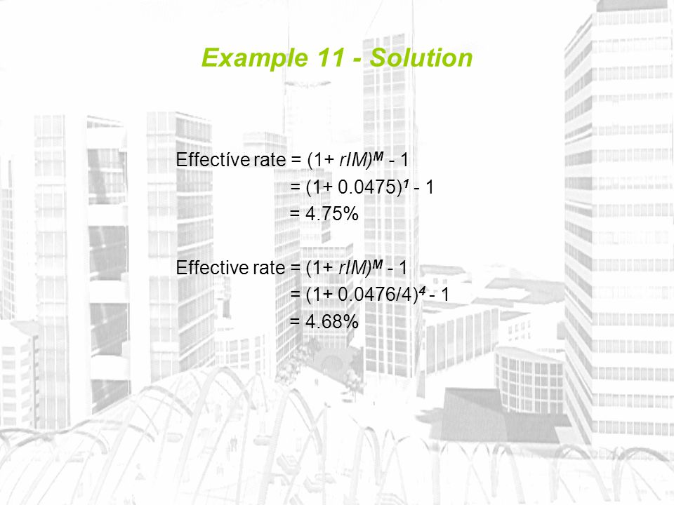 Example 11 - Solution Effectíve rate = (1+ rIM) M - 1 = (1+ 0.0475) 1 - 1 = 4.75% Effective rate = (1+ rIM) M - 1 = (1+ 0.0476/4) 4 - 1 = 4.68%