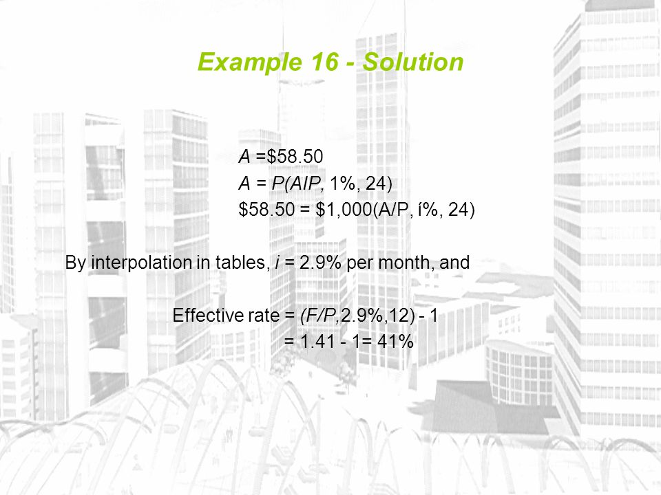 Example 16 - Solution A =$58.50 A = P(AIP, 1%, 24) $58.50 = $1,000(A/P, í%, 24) By interpolation in tables, i = 2.9% per month, and Effective rate = (F/P,2.9%,12) - 1 = 1.41 - 1= 41%