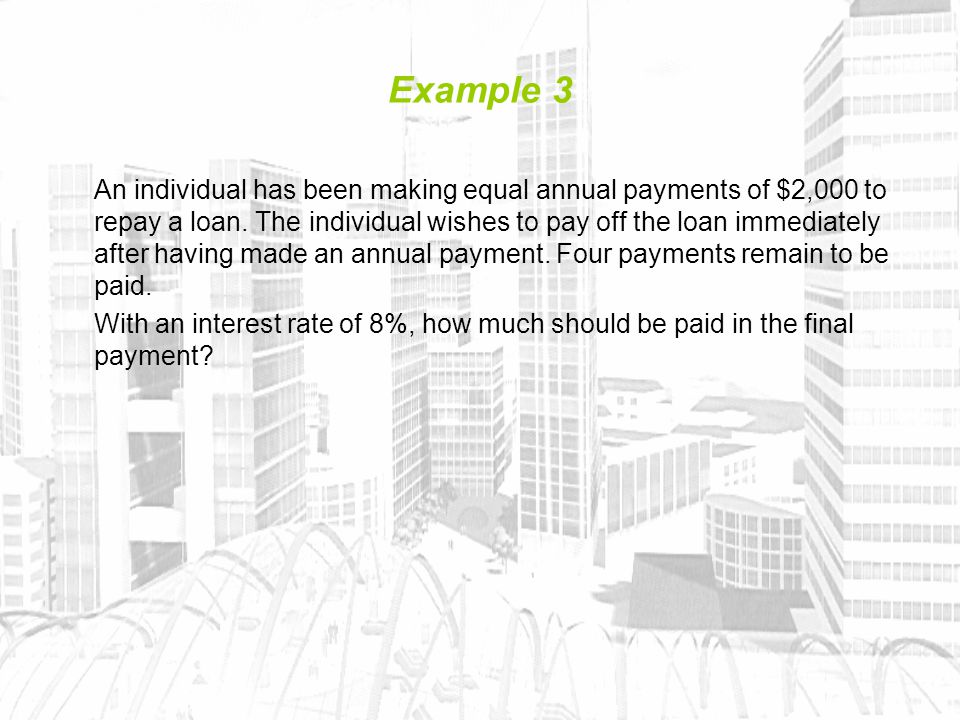 Example 3 An individual has been making equal annual payments of $2,000 to repay a loan.