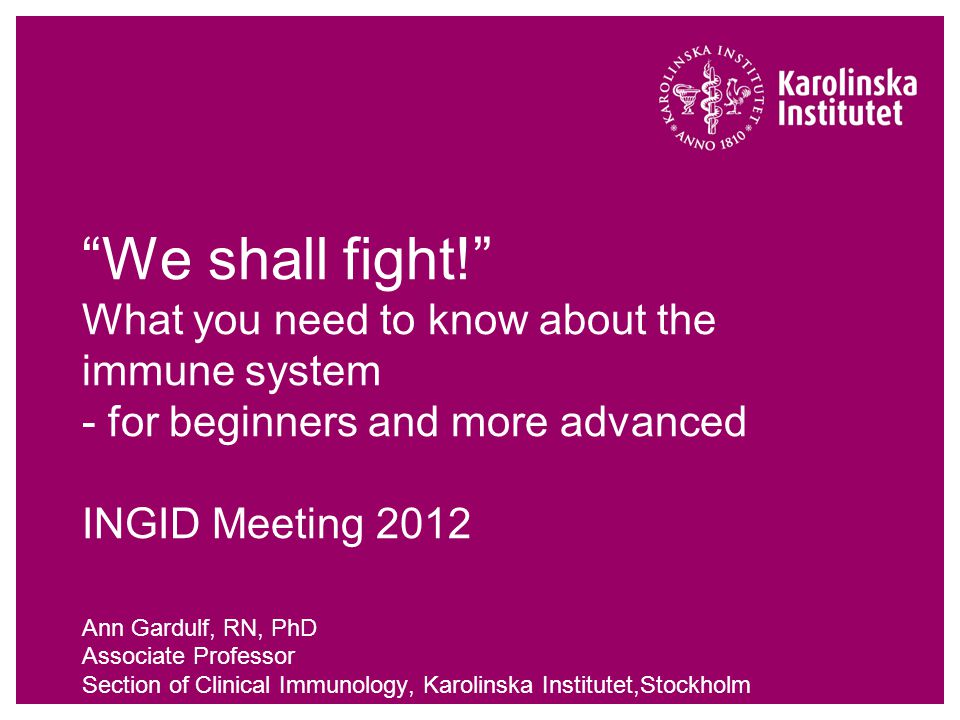 We shall fight! What you need to know about the immune system - for beginners and more advanced INGID Meeting 2012 Ann Gardulf, RN, PhD Associate Professor Section of Clinical Immunology, Karolinska Institutet,Stockholm