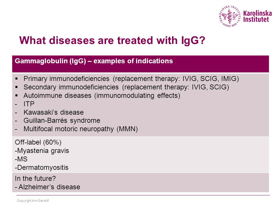 Gammaglobulin (IgG) – examples of indications  Primary immunodeficiencies (replacement therapy: IVIG, SCIG, IMIG)  Secondary immunodeficiencies (replacement therapy: IVIG, SCIG)  Autoimmune diseases (immunomodulating effects) -ITP -Kawasaki's disease -Guillan-Barrés syndrome -Multifocal motoric neuropathy (MMN) Off-label (60%) -Myastenia gravis -MS -Dermatomyositis In the future.