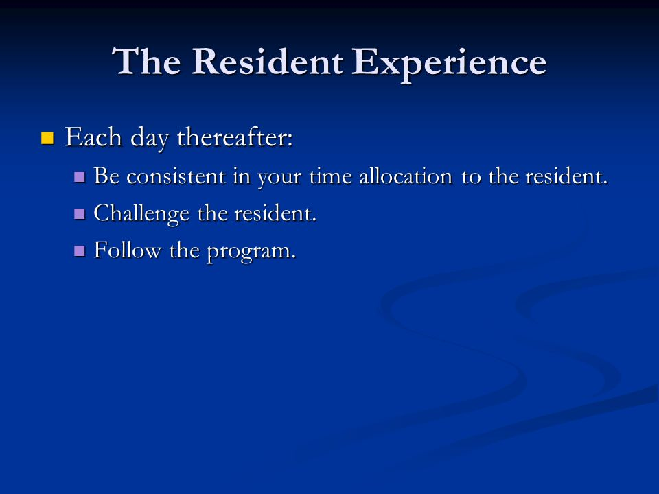 The Resident Experience Each day thereafter: Each day thereafter: Be consistent in your time allocation to the resident. Be consistent in your time al