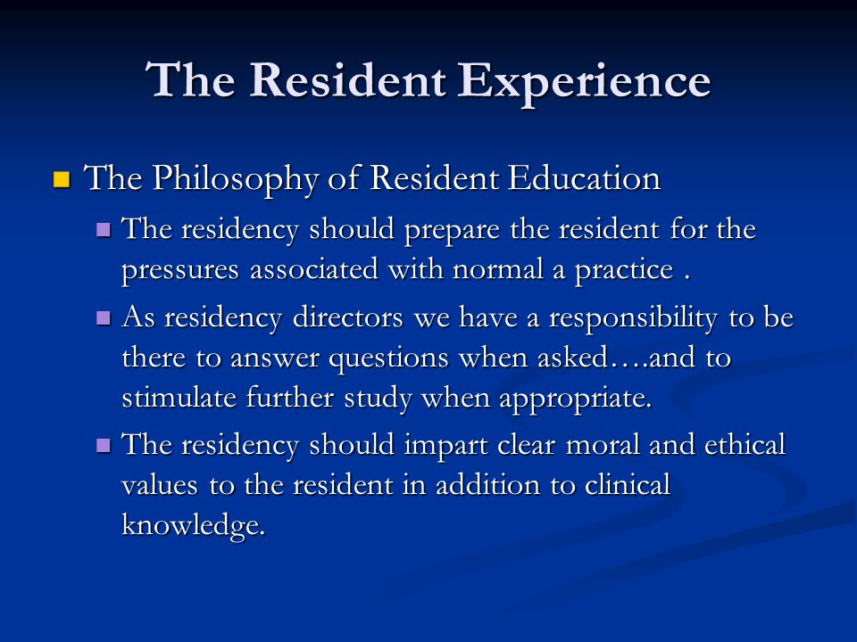 The Resident Experience The Philosophy of Resident Education The Philosophy of Resident Education The residency should prepare the resident for the pr