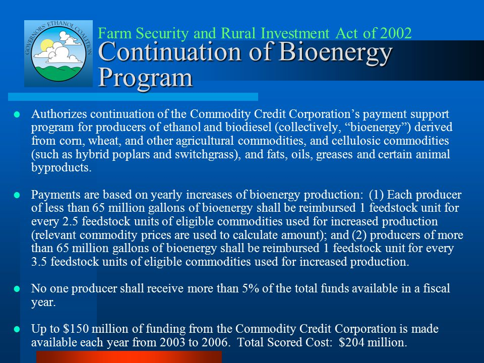 Continuation of Bioenergy Program Authorizes continuation of the Commodity Credit Corporation's payment support program for producers of ethanol and biodiesel (collectively, bioenergy ) derived from corn, wheat, and other agricultural commodities, and cellulosic commodities (such as hybrid poplars and switchgrass), and fats, oils, greases and certain animal byproducts.