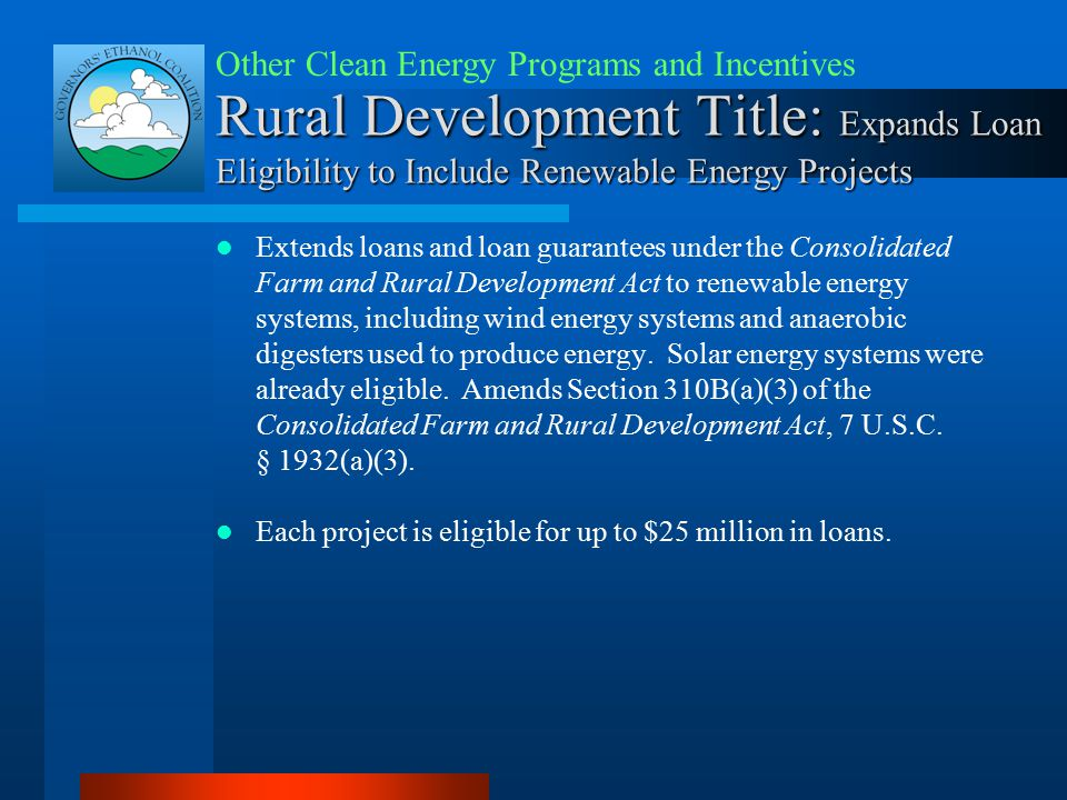 Rural Development Title: Expands Loan Eligibility to Include Renewable Energy Projects Extends loans and loan guarantees under the Consolidated Farm and Rural Development Act to renewable energy systems, including wind energy systems and anaerobic digesters used to produce energy.