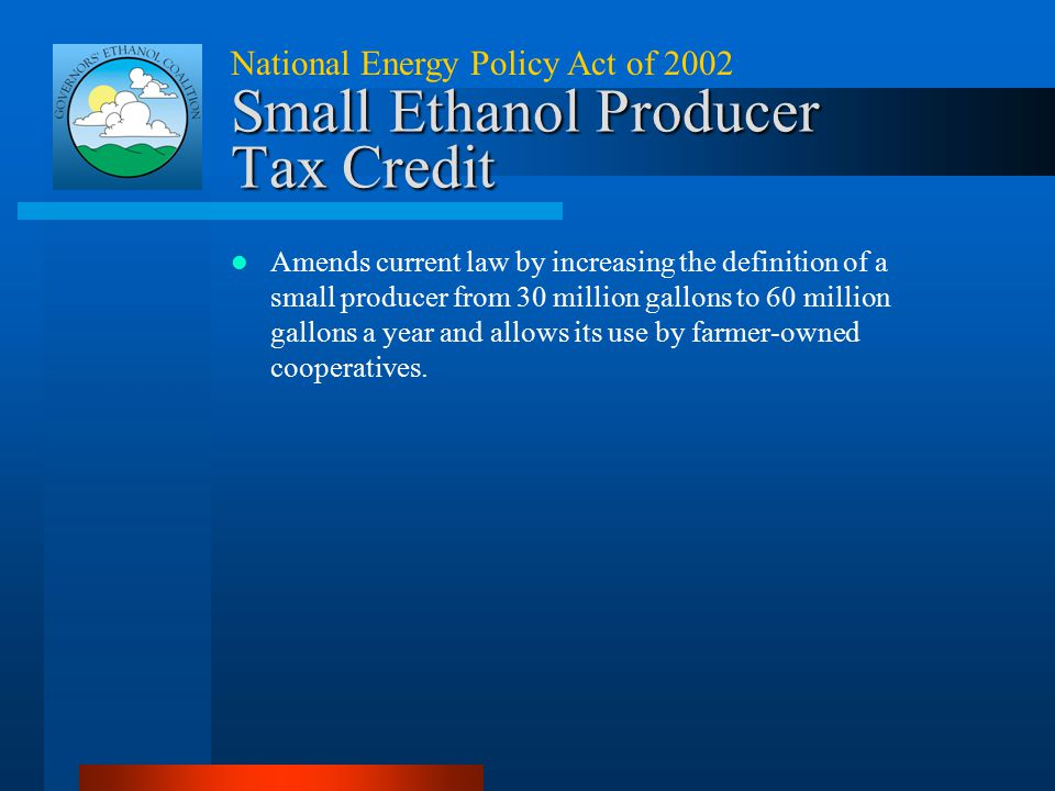 Small Ethanol Producer Tax Credit National Energy Policy Act of 2002 Amends current law by increasing the definition of a small producer from 30 milli