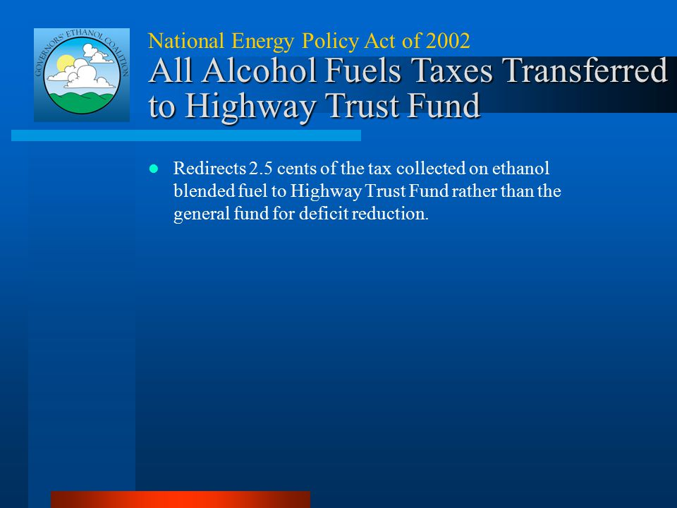 National Energy Policy Act of 2002 All Alcohol Fuels Taxes Transferred to Highway Trust Fund Redirects 2.5 cents of the tax collected on ethanol blend