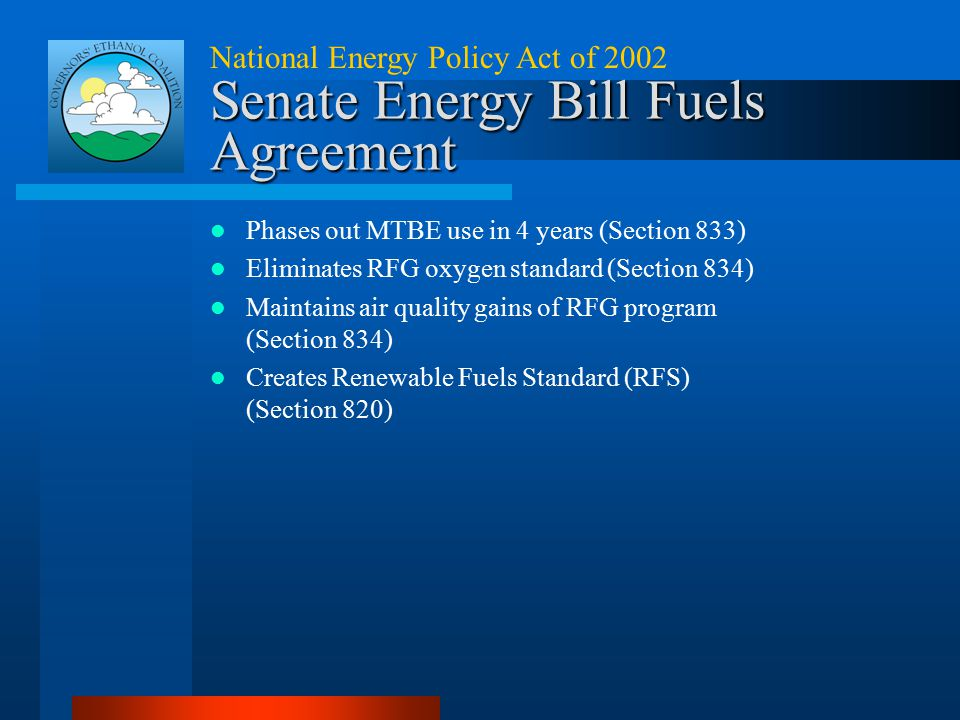National Energy Policy Act of 2002 Senate Energy Bill Fuels Agreement Phases out MTBE use in 4 years (Section 833) Eliminates RFG oxygen standard (Sec