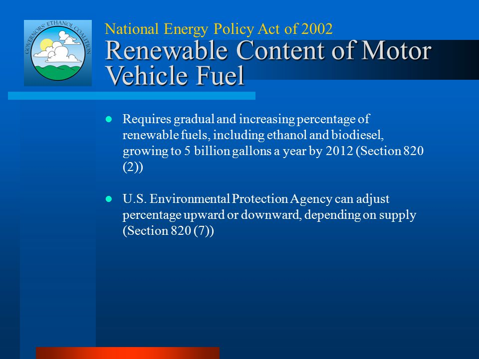 National Energy Policy Act of 2002 Renewable Content of Motor Vehicle Fuel Requires gradual and increasing percentage of renewable fuels, including et