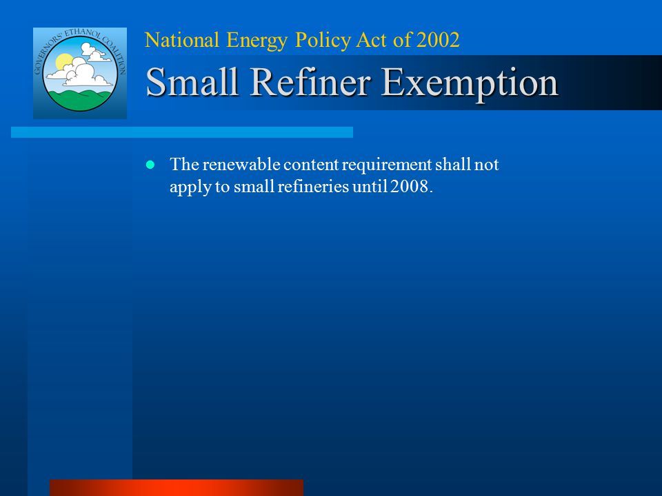 National Energy Policy Act of 2002 Small Refiner Exemption The renewable content requirement shall not apply to small refineries until 2008.