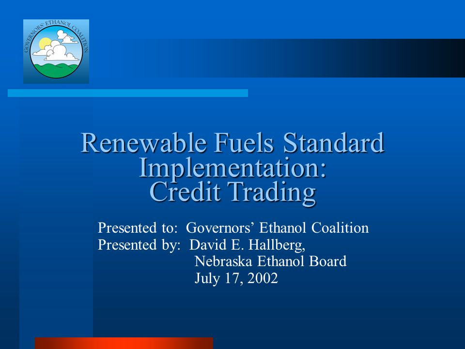Renewable Fuels Standard Implementation: Credit Trading Presented to: Governors' Ethanol Coalition Presented by: David E.
