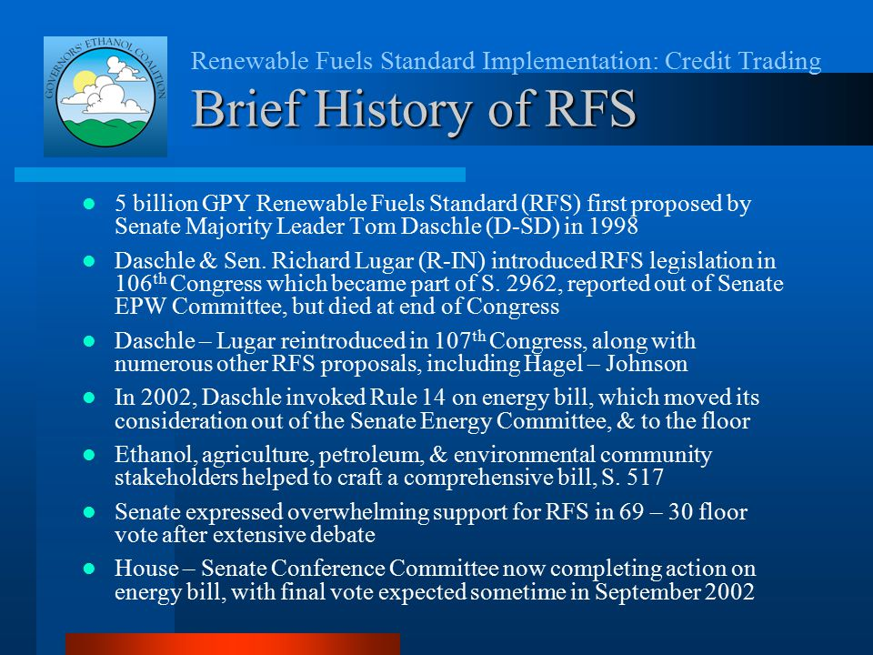 Renewable Fuels Standard Implementation: Credit Trading Brief History of RFS 5 billion GPY Renewable Fuels Standard (RFS) first proposed by Senate Majority Leader Tom Daschle (D-SD) in 1998 Daschle & Sen.