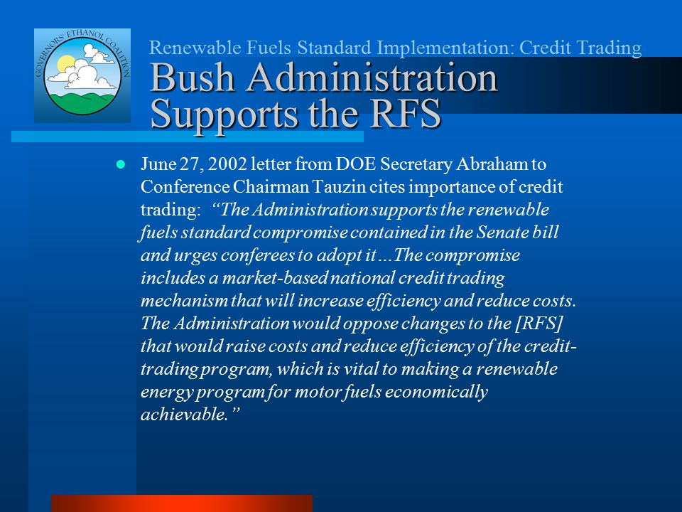 Renewable Fuels Standard Implementation: Credit Trading Bush Administration Supports the RFS June 27, 2002 letter from DOE Secretary Abraham to Conference Chairman Tauzin cites importance of credit trading: The Administration supports the renewable fuels standard compromise contained in the Senate bill and urges conferees to adopt it…The compromise includes a market-based national credit trading mechanism that will increase efficiency and reduce costs.