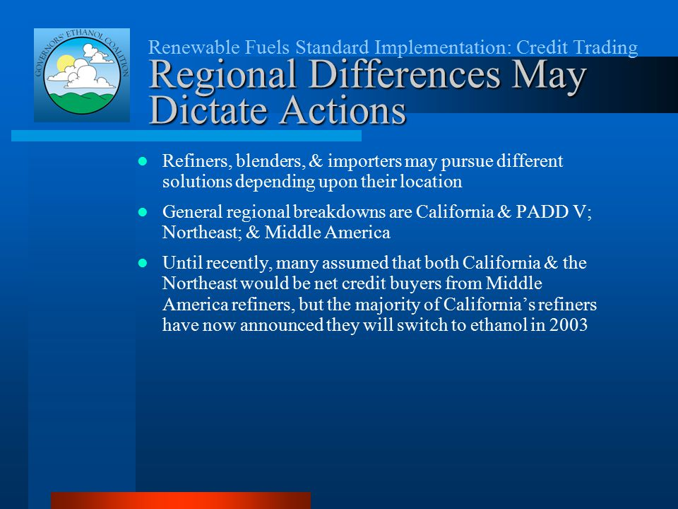 Renewable Fuels Standard Implementation: Credit Trading Regional Differences May Dictate Actions Refiners, blenders, & importers may pursue different solutions depending upon their location General regional breakdowns are California & PADD V; Northeast; & Middle America Until recently, many assumed that both California & the Northeast would be net credit buyers from Middle America refiners, but the majority of California's refiners have now announced they will switch to ethanol in 2003