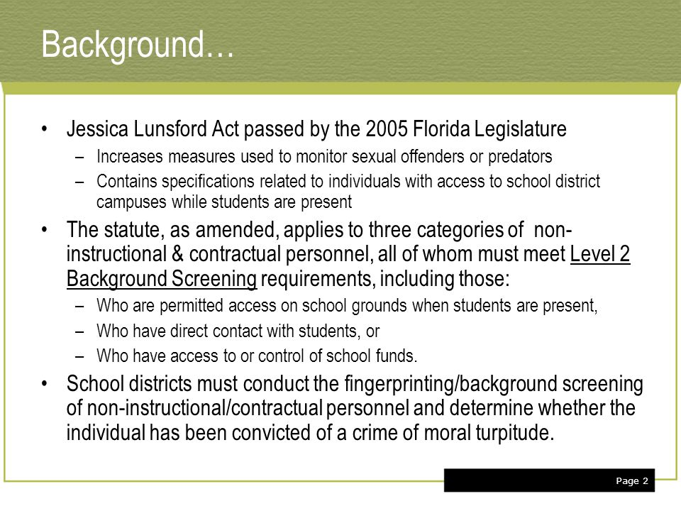 Page 3 Level 2 background screening definition… Fingerprinting the individual & submitting the prints to the Florida Department of Law Enforcement (FDLE) to compare against –Statewide criminal & juvenile records maintained by FDLE –Federal criminal records maintained through the FBI It may also include a local criminal records check through local law enforcement agencies