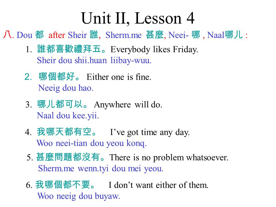 Unit II, Lesson 4 八. Dou 都 after Sheir 誰, Sherm.me 甚麼, Neei- 哪, Naal 哪儿 : 1. 誰都喜歡禮拜五。 Everybody likes Friday. Sheir dou shii.huan liibay-wuu. 2. 哪個都好。