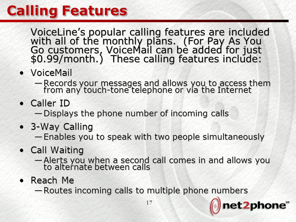 17 Calling Features VoiceLine's popular calling features are included with all of the monthly plans. (For Pay As You Go customers, VoiceMail can be ad