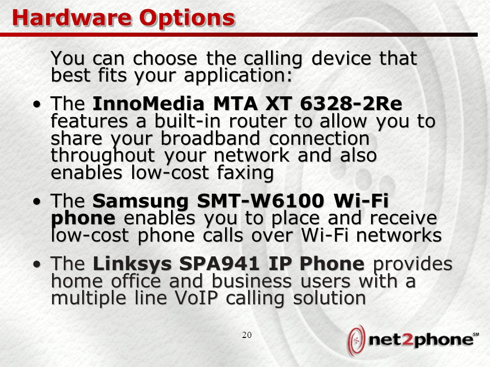 20 Hardware Options You can choose the calling device that best fits your application: The InnoMedia MTA XT 6328-2Re features a built-in router to allow you to share your broadband connection throughout your network and also enables low-cost faxing The Samsung SMT-W6100 Wi-Fi phone enables you to place and receive low-cost phone calls over Wi-Fi networks The Linksys SPA941 IP Phone provides home office and business users with a multiple line VoIP calling solution You can choose the calling device that best fits your application: The InnoMedia MTA XT 6328-2Re features a built-in router to allow you to share your broadband connection throughout your network and also enables low-cost faxing The Samsung SMT-W6100 Wi-Fi phone enables you to place and receive low-cost phone calls over Wi-Fi networks The Linksys SPA941 IP Phone provides home office and business users with a multiple line VoIP calling solution