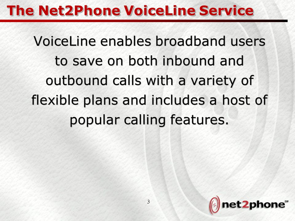 3 The Net2Phone VoiceLine Service VoiceLine enables broadband users to save on both inbound and outbound calls with a variety of flexible plans and includes a host of popular calling features.