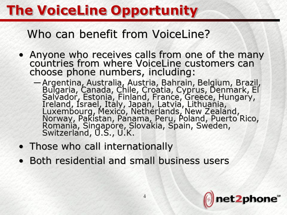 4 The VoiceLine Opportunity Who can benefit from VoiceLine? Anyone who receives calls from one of the many countries from where VoiceLine customers ca