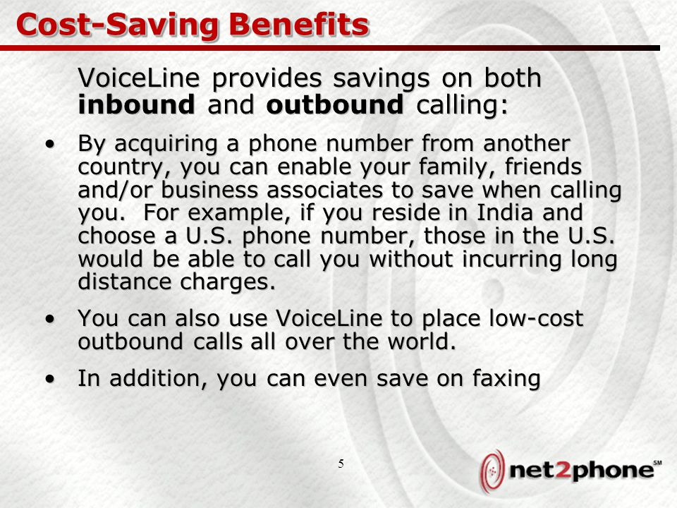 5 Cost-Saving Benefits VoiceLine provides savings on both inbound and outbound calling: By acquiring a phone number from another country, you can enable your family, friends and/or business associates to save when calling you.