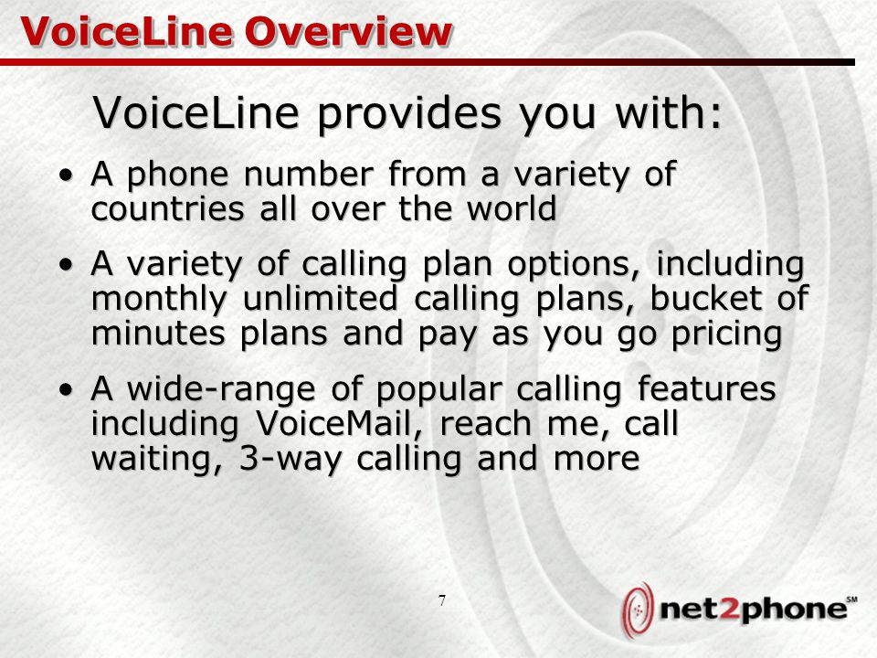 7 VoiceLine Overview VoiceLine provides you with: A phone number from a variety of countries all over the world A variety of calling plan options, including monthly unlimited calling plans, bucket of minutes plans and pay as you go pricing A wide-range of popular calling features including VoiceMail, reach me, call waiting, 3-way calling and more VoiceLine provides you with: A phone number from a variety of countries all over the world A variety of calling plan options, including monthly unlimited calling plans, bucket of minutes plans and pay as you go pricing A wide-range of popular calling features including VoiceMail, reach me, call waiting, 3-way calling and more