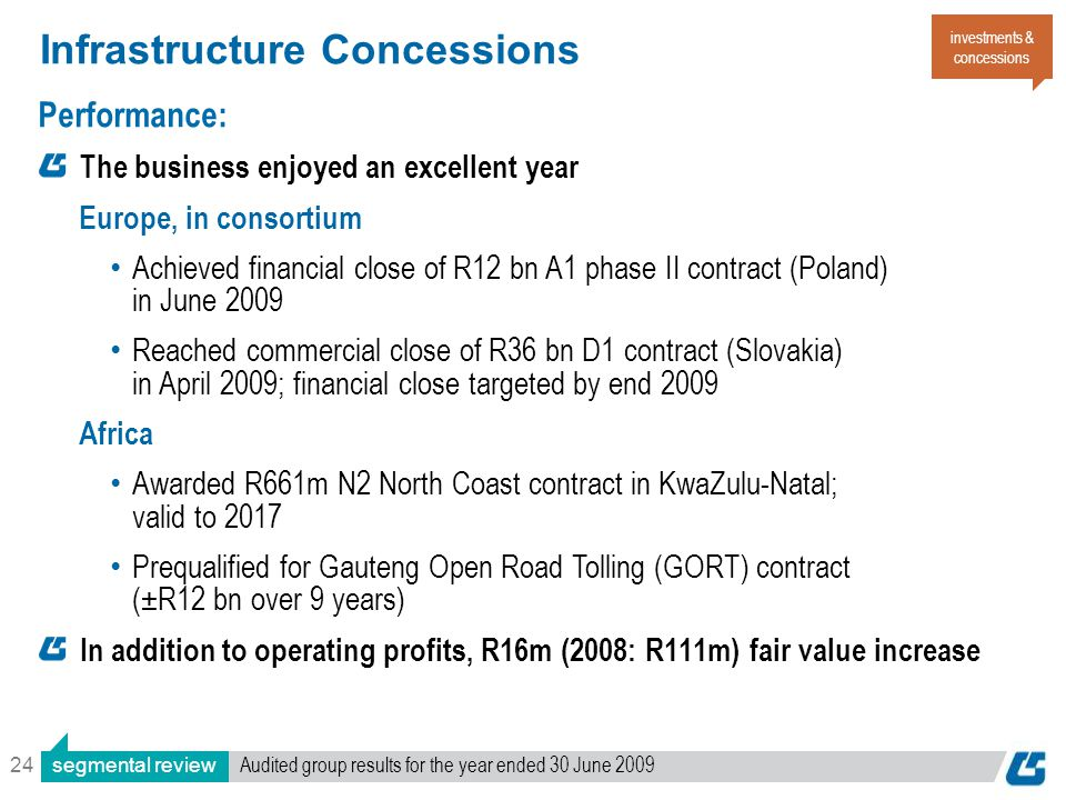 24 Infrastructure Concessions Performance: The business enjoyed an excellent year Europe, in consortium Achieved financial close of R12 bn A1 phase II contract (Poland) in June 2009 Reached commercial close of R36 bn D1 contract (Slovakia) in April 2009; financial close targeted by end 2009 Africa Awarded R661m N2 North Coast contract in KwaZulu-Natal; valid to 2017 Prequalified for Gauteng Open Road Tolling (GORT) contract ( ± R12 bn over 9 years) In addition to operating profits, R16m (2008: R111m) fair value increase investments & concessions segmental review Audited group results for the year ended 30 June 2009
