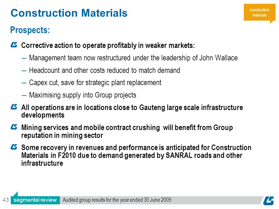 43 Construction Materials Prospects: Corrective action to operate profitably in weaker markets: ―Management team now restructured under the leadership of John Wallace ―Headcount and other costs reduced to match demand ―Capex cut, save for strategic plant replacement ―Maximising supply into Group projects All operations are in locations close to Gauteng large scale infrastructure developments Mining services and mobile contract crushing will benefit from Group reputation in mining sector Some recovery in revenues and performance is anticipated for Construction Materials in F2010 due to demand generated by SANRAL roads and other infrastructure construction materials segmental review Audited group results for the year ended 30 June 2009