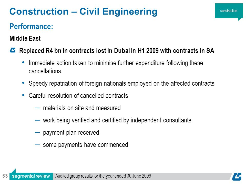 53 Construction – Civil Engineering Performance: Middle East Replaced R4 bn in contracts lost in Dubai in H1 2009 with contracts in SA Immediate action taken to minimise further expenditure following these cancellations Speedy repatriation of foreign nationals employed on the affected contracts Careful resolution of cancelled contracts ― materials on site and measured ― work being verified and certified by independent consultants ― payment plan received ― some payments have commenced construction segmental review Audited group results for the year ended 30 June 2009