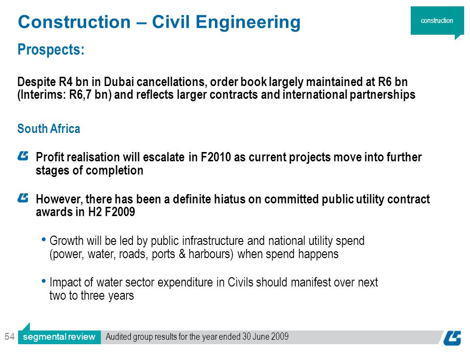 54 Construction – Civil Engineering Prospects: Despite R4 bn in Dubai cancellations, order book largely maintained at R6 bn (Interims: R6,7 bn) and reflects larger contracts and international partnerships South Africa Profit realisation will escalate in F2010 as current projects move into further stages of completion However, there has been a definite hiatus on committed public utility contract awards in H2 F2009 Growth will be led by public infrastructure and national utility spend (power, water, roads, ports & harbours) when spend happens Impact of water sector expenditure in Civils should manifest over next two to three years construction segmental review Audited group results for the year ended 30 June 2009