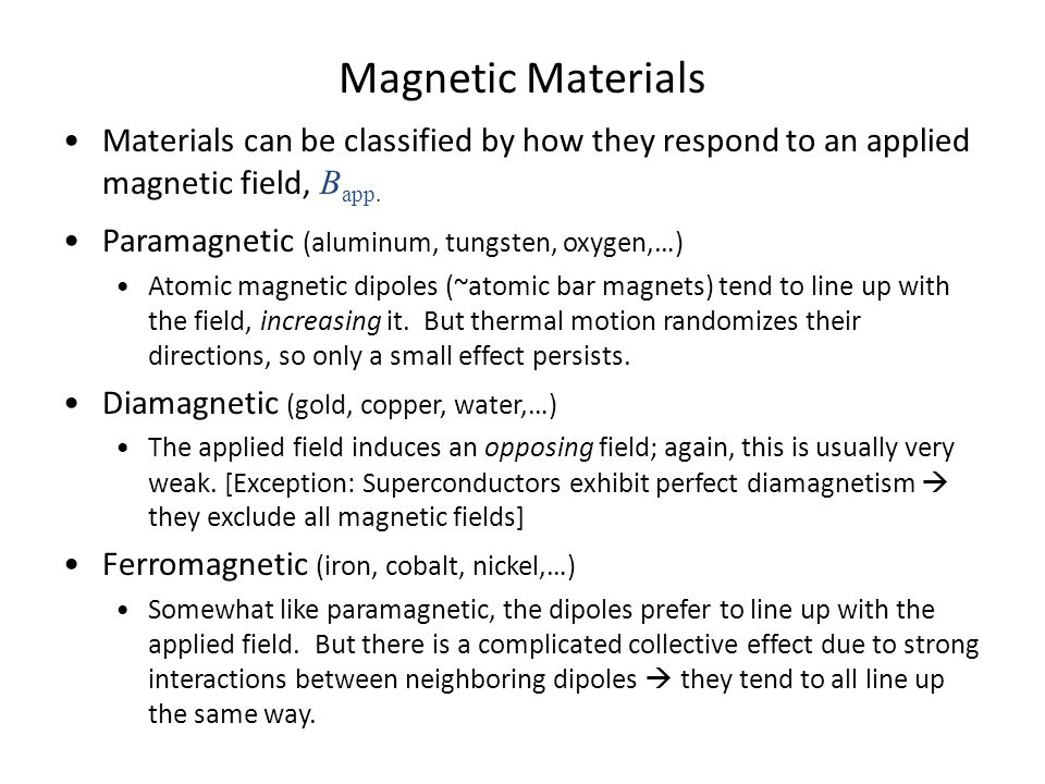 Magnetic Materials Materials can be classified by how they respond to an applied magnetic field, B app. Paramagnetic (aluminum, tungsten, oxygen,…) At