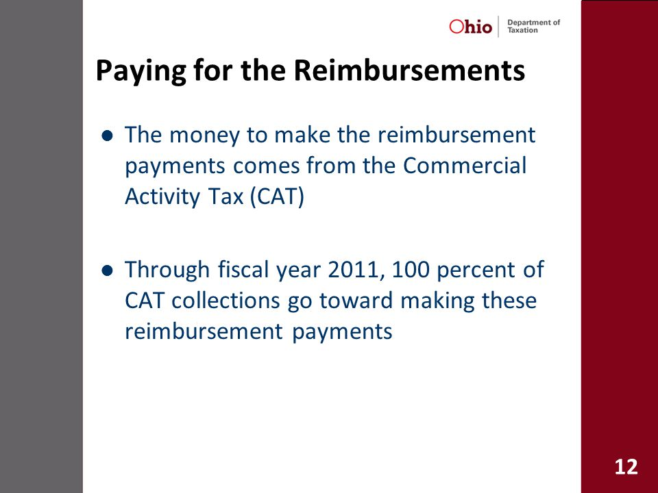 12 Paying for the Reimbursements The money to make the reimbursement payments comes from the Commercial Activity Tax (CAT) Through fiscal year 2011, 100 percent of CAT collections go toward making these reimbursement payments