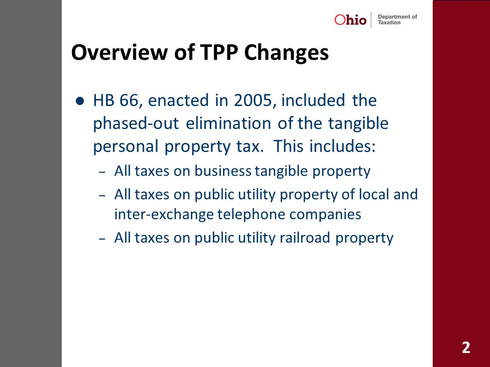 2 Overview of TPP Changes HB 66, enacted in 2005, included the phased-out elimination of the tangible personal property tax.
