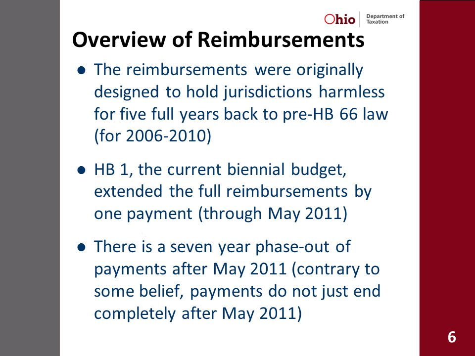 6 Overview of Reimbursements The reimbursements were originally designed to hold jurisdictions harmless for five full years back to pre-HB 66 law (for 2006-2010) HB 1, the current biennial budget, extended the full reimbursements by one payment (through May 2011) There is a seven year phase-out of payments after May 2011 (contrary to some belief, payments do not just end completely after May 2011)