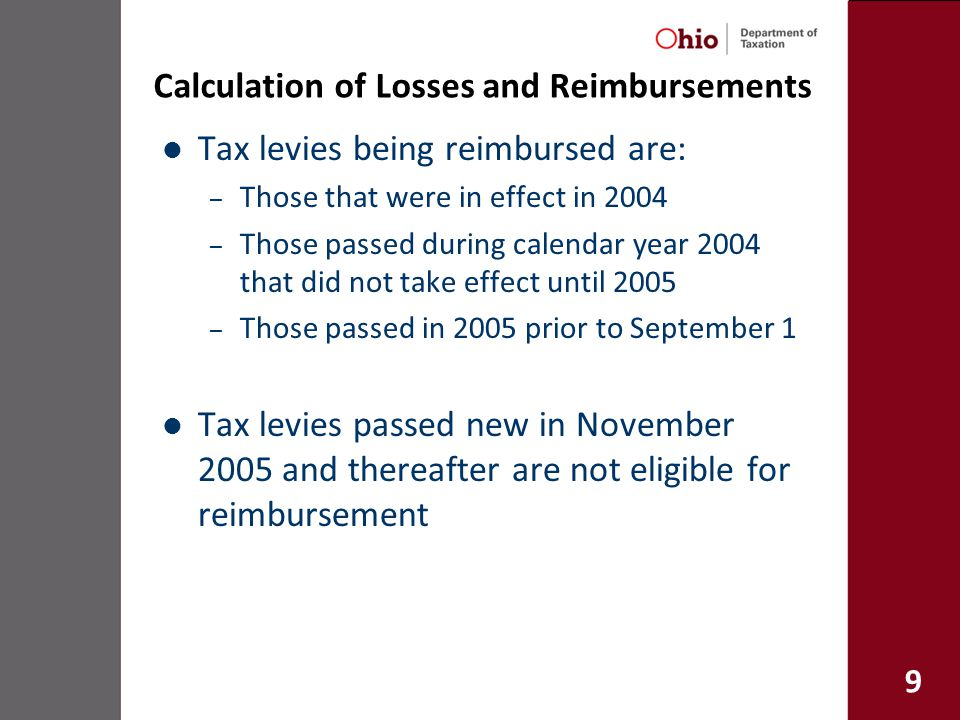 9 Calculation of Losses and Reimbursements Tax levies being reimbursed are: – Those that were in effect in 2004 – Those passed during calendar year 2004 that did not take effect until 2005 – Those passed in 2005 prior to September 1 Tax levies passed new in November 2005 and thereafter are not eligible for reimbursement