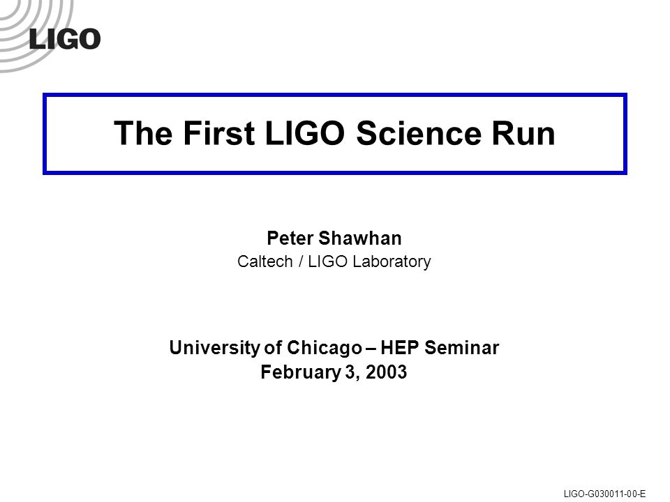 U of C HEP Seminar, 3 Feb 2003 Peter Shawhan (Caltech/LIGO)LIGO-G030011-00-E The First LIGO Science Run Peter Shawhan Caltech / LIGO Laboratory University of Chicago – HEP Seminar February 3, 2003