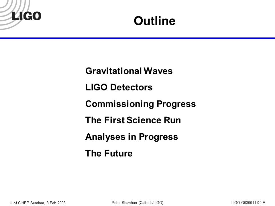 U of C HEP Seminar, 3 Feb 2003 Peter Shawhan (Caltech/LIGO)LIGO-G030011-00-E Gravitational Waves Massive objects, moving at velocities near the speed of light, distort the geometry of space-time Time Dimensionless strain: h =  L / L Far from source, appear as transverse quadrupolar waves Sources are expected to be rare, so we have to search a large volume of space Typically think about waves reaching Earth with h < 10  21 !